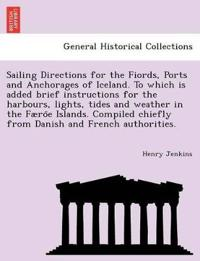 Sailing Directions for the Fiords, Ports and Anchorages of Iceland. to Which Is Added Brief Instructions for the Harbours, Lights, Tides and Weather in the Faero¨e Islands. Compiled Chiefly from Danish and French Authorities.