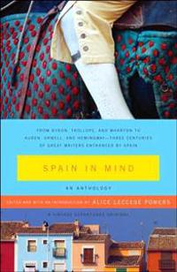 Spain in Mind: An Anthology: From Byron, Trollope, and Wharton to Auden, Orwell, and Hemingway--Three Centuries of Great Writers Entranced by Spain