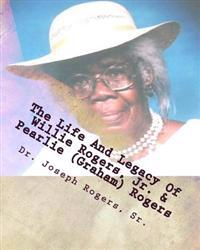 The Life and Legacy of Willie Rogers, Jr. & Pearlie (Graham) Rogers: The Linage of a Great and Prosperous Family