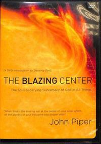 The Blazing Center: The Soul-Satisfying Supremacy of God in All Things