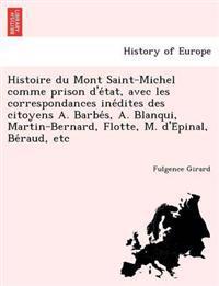 Histoire Du Mont Saint-Michel Comme Prison D'e Tat, Avec Les Correspondances Ine Dites Des Citoyens A. Barbe S, A. Blanqui, Martin-Bernard, Flotte, M. D'e Pinal, Be Raud, Etc