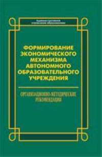 Formirovanie ekonomicheskogo mekhanizma avtonomnogo obrazovatelnogo uchrezhdenija: organizatsionno-metodicheskie rekomendatsii
