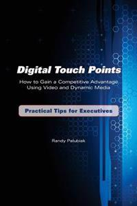 Digital Touch Points: How to Gain a Competitive Advantage Using Video and Dynamic Media Practical Tips for Executives