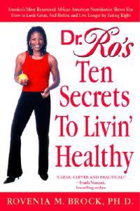 Dr. Ro's Ten Secrets to Livin' Healthy: America's Most Renowned African American Nutritionist Shows You How to Look Great, Feel Better, and Live Longe