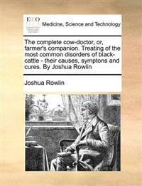 The Complete Cow-Doctor, Or, Farmer's Companion. Treating of the Most Common Disorders of Black-Cattle - Their Causes, Symptons and Cures. by Joshua Rowlin