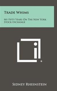Trade Whims: My Fifty Years on the New York Stock Exchange