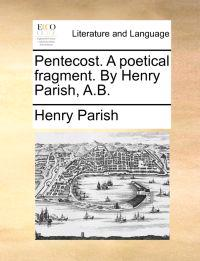 Pentecost. a Poetical Fragment. by Henry Parish, A.B