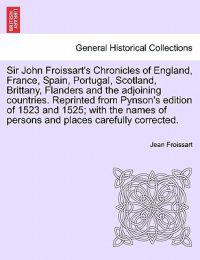 Sir John Froissart's Chronicles of England, France, Spain, Portugal, Scotland, Brittany, Flanders and the Adjoining Countries. Reprinted from Pynson's Edition of 1523 and 1525; With the Names of Persons and Places Carefully Corrected. Vol. I
