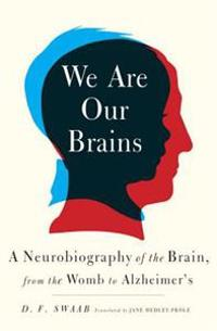 We Are Our Brains: A Neurobiography of the Brain, from the Womb to Alzheimer's