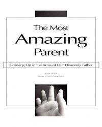 The Most Amazing Parent: Growing Up in the Arms of Our Heavenly Father