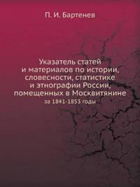 Ukazatel' Statej I Materialov Po Istorii, Slovesnosti, Statistike I Etnografii Rossii, Pomeschennyh V Moskvityanine Za 1841-1853 Gody