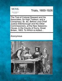 The Trial of Colonel Despard and His Associates, for High Treason, and a Conspiracy, $C. &C. Before Lord Chief Justice Ellenborough and the Other Commissioners, at the New Sessions-House, in the County of Surry, Great Britain, 1803. to Which Is Added...