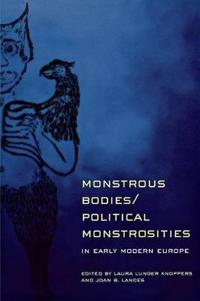 Monstrous Bodies/Political Monstrosities in Early Modern Europe