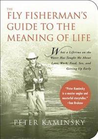 The Fly Fisherman's Guide to the Meaning of Life: What a Lifetime on the Water Has Taught Me about Love, Work, Food, Sex, and Getting Up Early