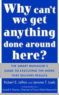 Why Can't We Get Anything Done Around Here?: The Smart Manager's Guide to Executing the Work That Delivers Results