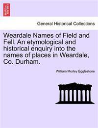 Weardale Names of Field and Fell. an Etymological and Historical Enquiry Into the Names of Places in Weardale, Co. Durham.