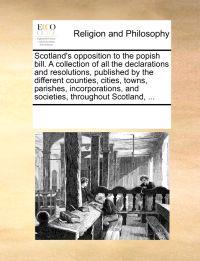 Scotland's Opposition to the Popish Bill. a Collection of All the Declarations and Resolutions, Published by the Different Counties, Cities, Towns, Parishes, Incorporations, and Societies, Throughout Scotland, ...