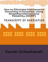 How to Eliminate Maintenance Downtime in Foundries, Using Simplified Maintenance Reliability (Smrf): Transcript of Nartiation and Workbook