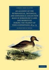 An Account of the Petrological, Botanical, and Zoological Collection Made in Kerguelen's Land and Rodriguez During the Transit of Venus Expeditions 1874-75