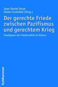 Der Gerechte Friede Zwischen Pazifismus Und Gerechtem Krieg: Paradigmen Der Friedensethik Im Diskurs