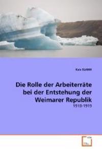 Die Rolle Der Arbeiterrate Bei Der Entstehung Der Weimarer Republik