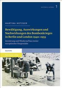 Bewaltigung, Auswirkungen Und Nachwirkungen Des Bombenkrieges in Berlin Und London 1940-1955: Zerstorung Und Wiederaufbau Zweier Europaischer Hauptsta