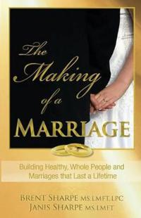 The Making of a Marriage: Building Healthy, Whole People and Marriages That Last a Lifetime