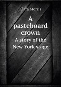 A Pasteboard Crown a Story of the New York Stage
