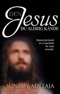 Den Jesus du aldrig kände : denna bok borde bli en handbok för varje troende