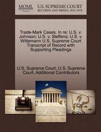 Trade-Mark Cases, in Re; U.S. V. Johnson; U.S. V. Steffens; U.S. V. Wittemann U.S. Supreme Court Transcript of Record with Supporting Pleadings