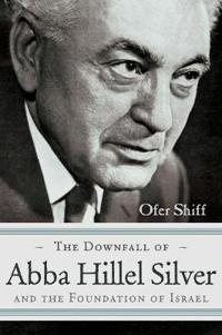 The Downfall of Abba Hillel Silver and the Foundation of Israel