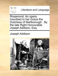 Rosamond. an Opera. Inscribed to Her Grace the Dutchess of Marlborough . by the Late Right Honourable Joseph Addison, Esq.