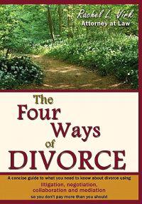 The Four Ways of Divorce: A Concise Guide to What You Need to Know about Divorce Using Litigation, Negotiation, Collaboration and Mediation So Y