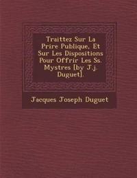 Traittez Sur La Pri¿re Publique, Et Sur Les Dispositions Pour Offrir Les Ss. Myst¿res [by J.j. Duguet].