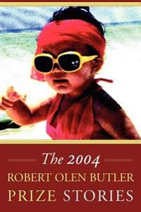 The Robert Olen Butler Prize Stories 2004