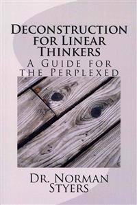 Deconstruction for Linear Thinkers: A Guide for the Perplexed