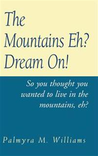 The Mountains Eh? Dream On!: So You Thought You Wanted to Live in the Mount