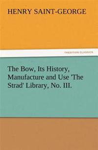 The Bow, Its History, Manufacture and Use 'The Strad' Library, No. III.