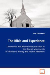 The Bible and Experience Conversion and Biblical Interpretation in the Revival Movements of Charles G. Finney and Asahel Nettleton