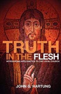 Truth in the Flesh: Introducing Apologetics to the Local Church