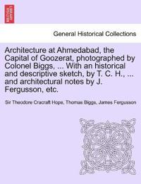 Architecture at Ahmedabad, the Capital of Goozerat, Photographed by Colonel Biggs, ... with an Historical and Descriptive Sketch, by T. C. H., ... and Architectural Notes by J. Fergusson, Etc.