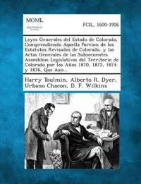Leyes Generales del Estado de Colorado, Comprendiendo Aquella Porcion de Los Estatutos Revisados de Colorado, y Las Actas Generales de Las Subsecuentes Asambleas Legislativas del Territorio de Colorado Por Los Anos 1870, 1872, 1874 y 1876, Que Aun...