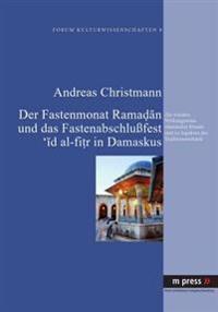 Der Fastenmonat Ramadan Und Das Fastenabschlufest 'id Al-Fitr in Damaskus: Zur Sozialen Wirkungsweise Islamischer Rituale Und Zu Aspekten Des Traditio