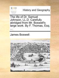 The Life of Dr. Samuel Johnson, LL.D. Carefully Abridged from Mr. Boswell's Large Work. by F. Thomas, Esq. ...