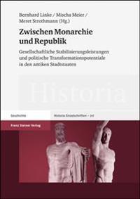 Zwischen Monarchie Und Republik: Gesellschaftliche Stabilisierungsleistungen Und Politische Transformationspotentiale in Den Antiken Stadtstaaten