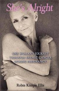 """""""She's Alright"""": One Woman's Journey Through Breast Cancer During Pregnancy."""