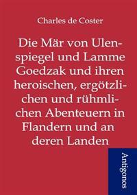 Die Mar Von Ulenspiegel Und Lamme Goedzak Und Ihren Heroischen, Ergotzlichen Und Ruhmlichen Abenteuern in Flandern Und Anderen Landen
