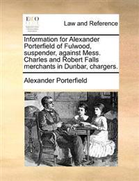 Information for Alexander Porterfield of Fulwood, Suspender, Against Mess. Charles and Robert Falls Merchants in Dunbar, Chargers.