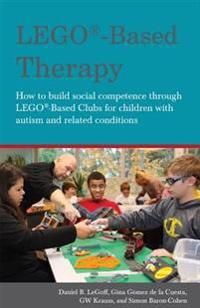 Lego(r)-Based Therapy: How to Build Social Competence Through Lego(r)-Based Clubs for Children with Autism and Related Conditions