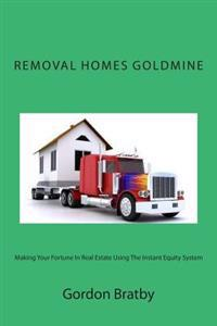 Removal Homes Goldmine: Making Your Fortune in Real Estate Using the Instant Equity System